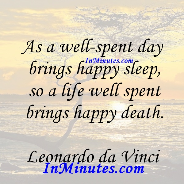 As a well-spent day brings happy sleep, so a life well spent brings happy death. Leonardo da Vinci