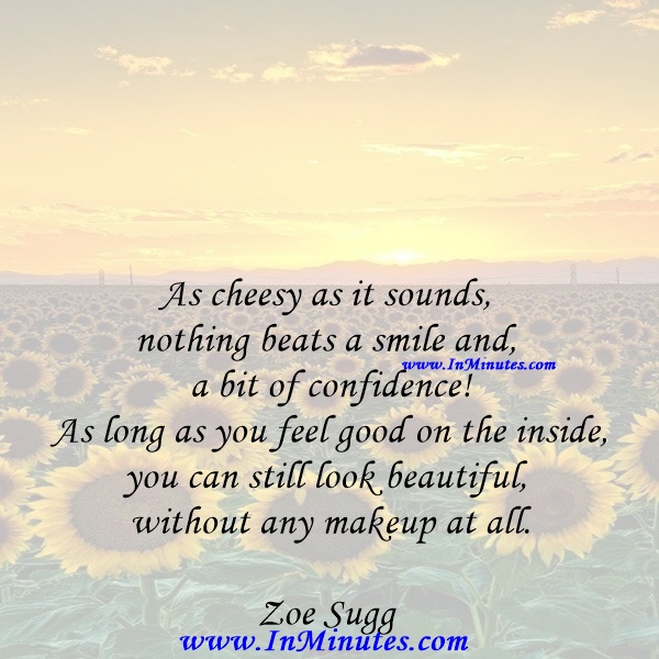 As cheesy as it sounds, nothing beats a smile and a bit of confidence! As long as you feel good on the inside, you can still look beautiful without any makeup at all.Zoe Sugg