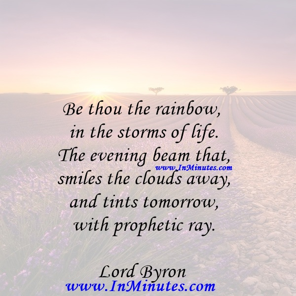Be thou the rainbow in the storms of life. The evening beam that smiles the clouds away, and tints tomorrow with prophetic ray.Lord Byron
