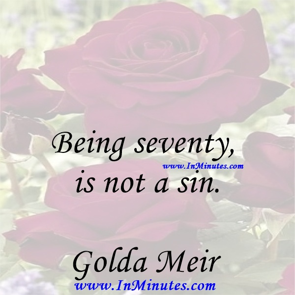 Being seventy is not a sin.Golda Meir