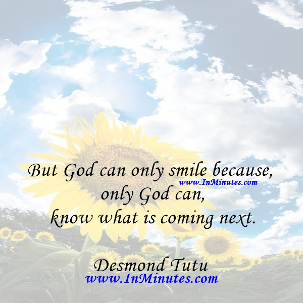 But God can only smile because only God can know what is coming next.Desmond Tutu