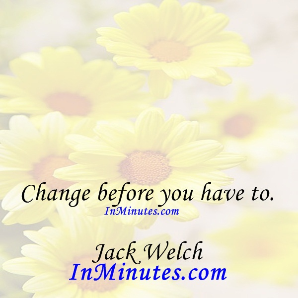 Change before you have to. Jack Welch