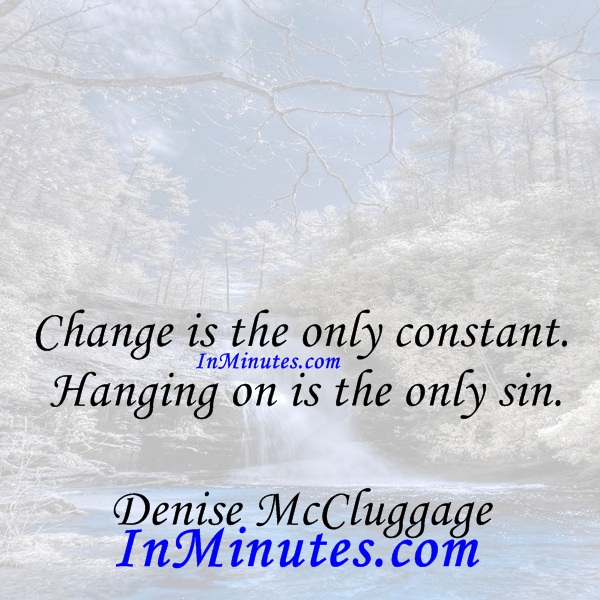 Change is the only constant. Hanging on is the only sin. Denise McCluggage