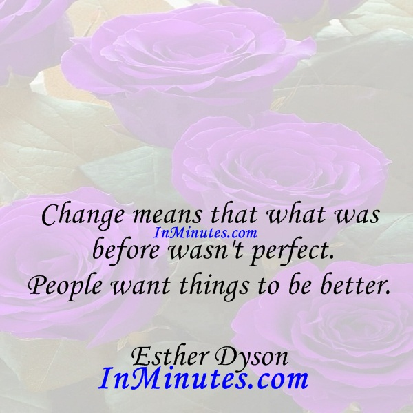 Change means that what was before wasn't perfect. People want things to be better. Esther Dyson