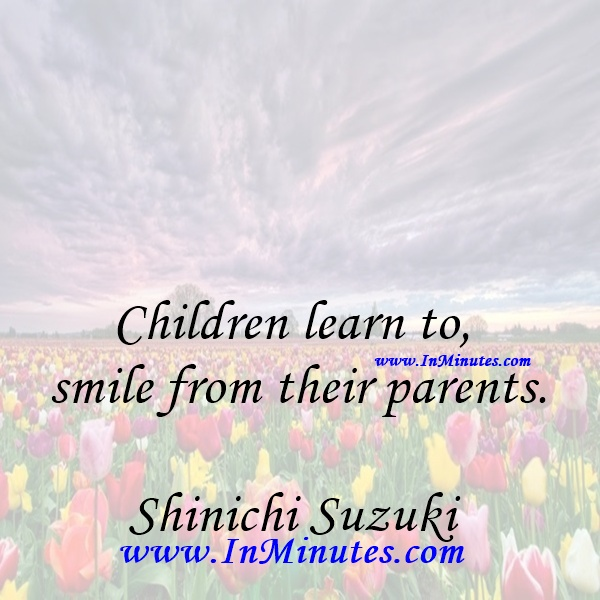 Children learn to smile from their parents.Shinichi Suzuki