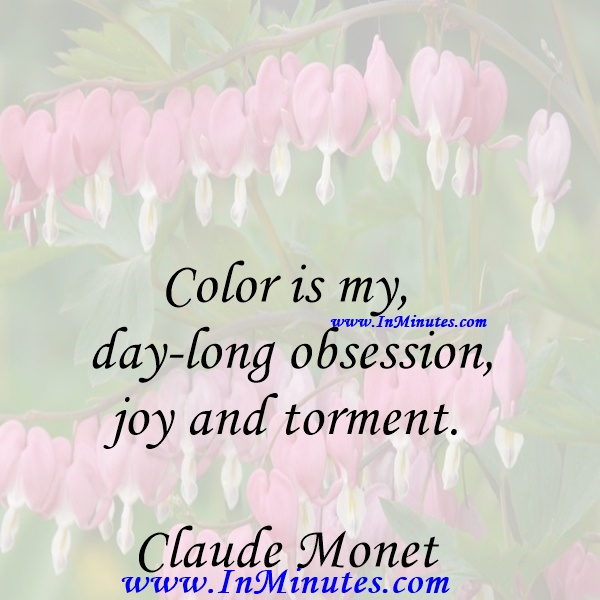 Color is my day-long obsession, joy and torment.Claude Monet