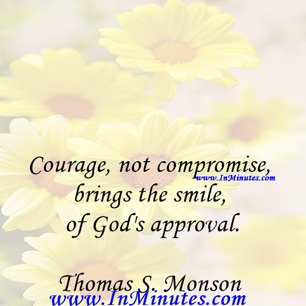 Courage, not compromise, brings the smile of God's approval.Thomas S. Monson