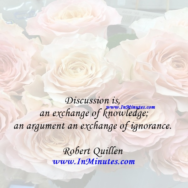 Discussion is an exchange of knowledge; an argument an exchange of ignorance.Robert Quillen
