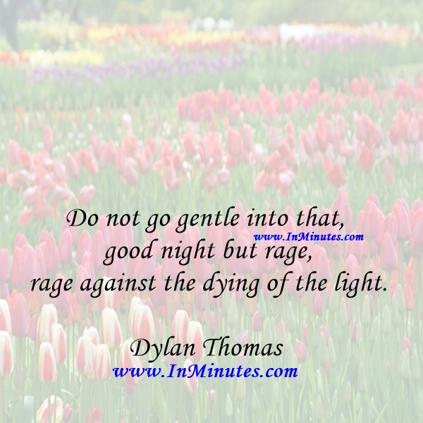 Do not go gentle into that good night but rage, rage against the dying of the light.Dylan Thomas