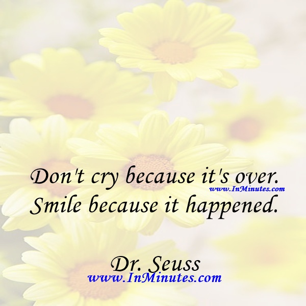 Don't cry because it's over. Smile because it happened.Dr. Seuss
