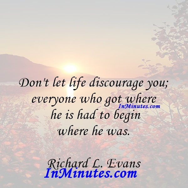 Don't let life discourage you; everyone who got where he is had to begin where he was. Richard L. Evans