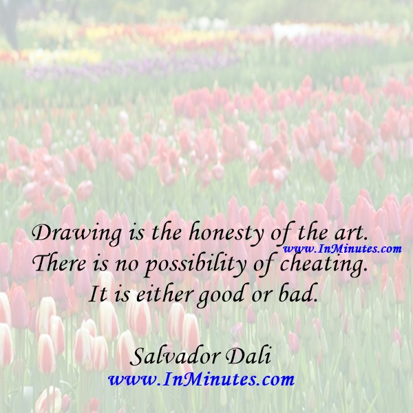 Drawing is the honesty of the art. There is no possibility of cheating. It is either good or bad.Salvador Dali