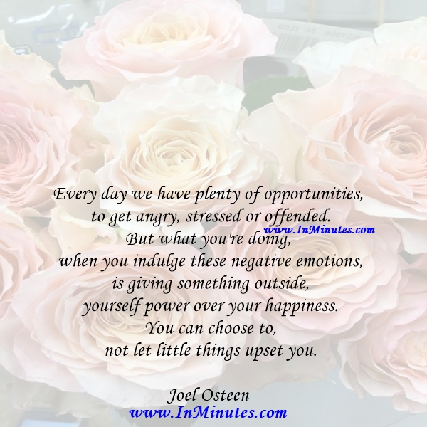 Every day we have plenty of opportunities to get angry, stressed or offended. But what you're doing when you indulge these negative emotions is giving something outside yourself power over your happiness. You can choose to not let little things upset you.Joel Osteen