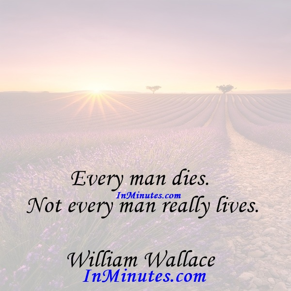 Every man dies. Not every man really lives. William Wallace
