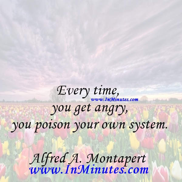 Every time you get angry, you poison your own system.Alfred A. Montapert