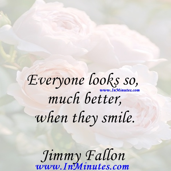 Everyone looks so much better when they smile.Jimmy Fallon