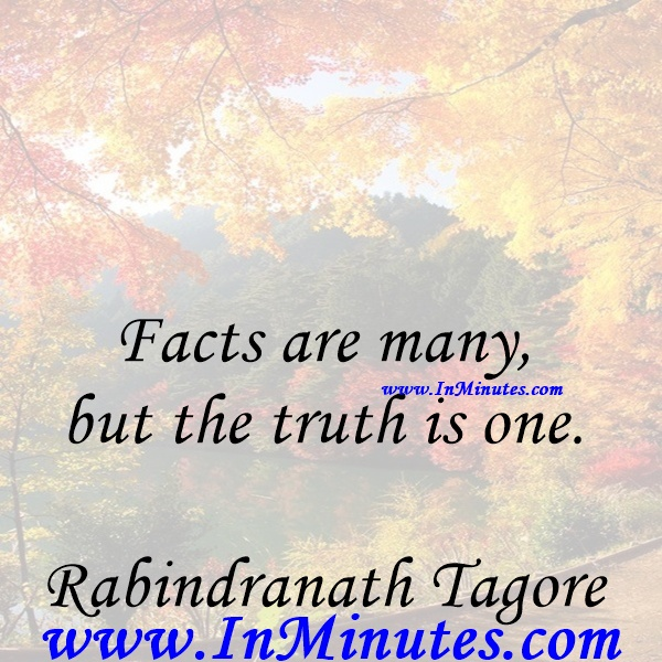Facts are many, but the truth is one.Rabindranath Tagore