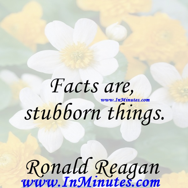 Facts are stubborn things.Ronald Reagan
