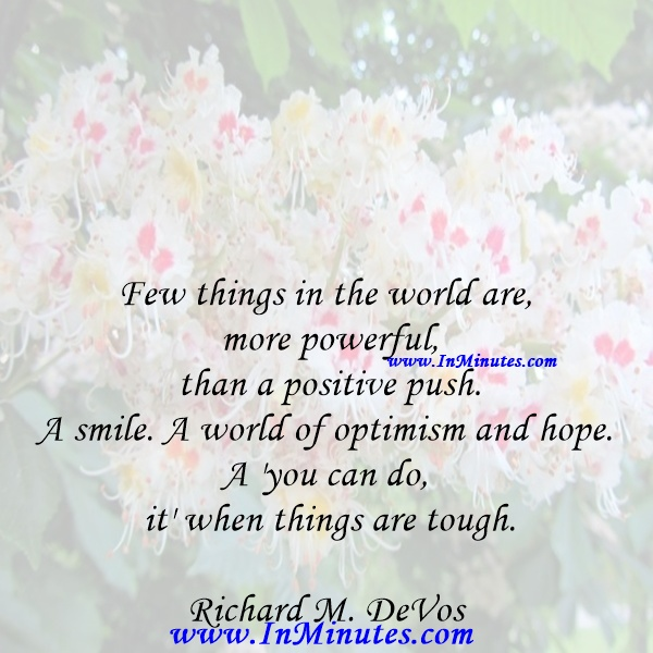 Few things in the world are more powerful than a positive push. A smile. A world of optimism and hope. A 'you can do it' when things are tough.Richard M. DeVos