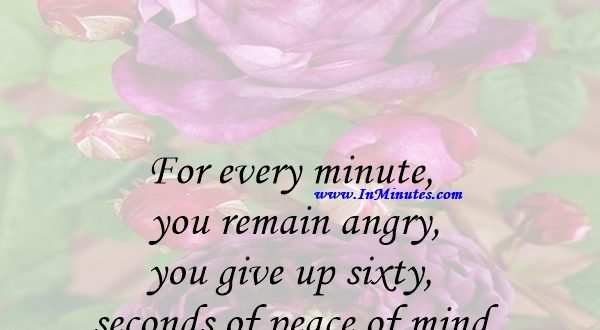 For every minute you remain angry, you give up sixty seconds of peace of mind.Ralph Waldo Emerson