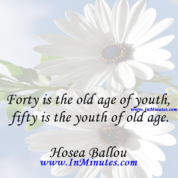 Forty is the old age of youth, fifty is the youth of old age.Hosea Ballou