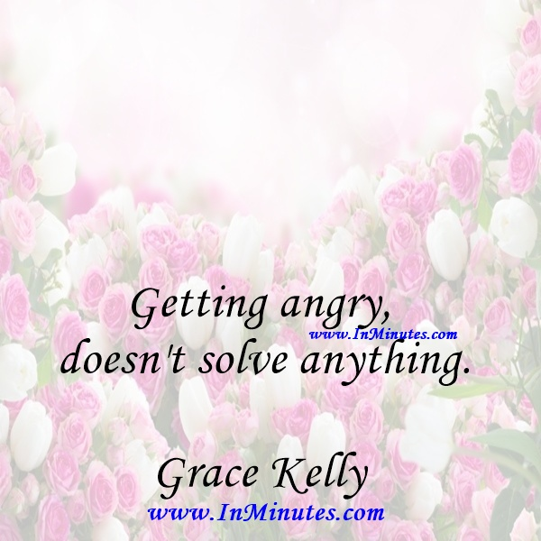 Getting angry doesn't solve anything.Grace Kelly