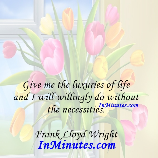 Give me the luxuries of life and I will willingly do without the necessities. Frank Lloyd Wright