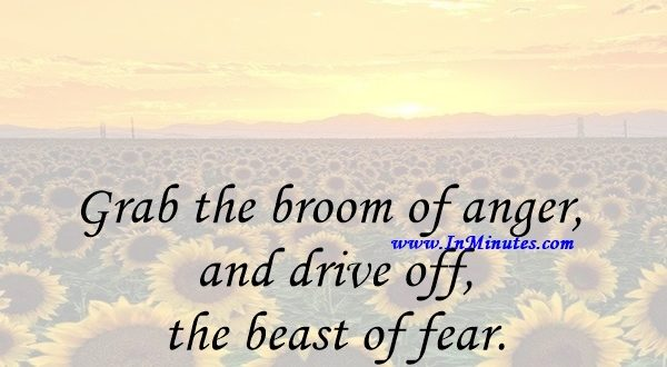 Grab the broom of anger and drive off the beast of fear.Zora Neale Hurston