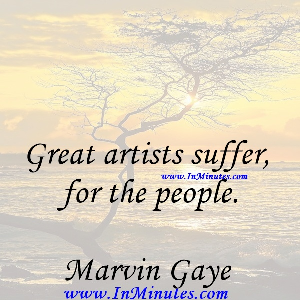 Great artists suffer for the people.Marvin Gaye