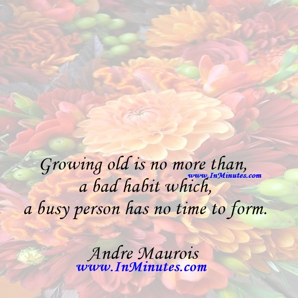 Growing old is no more than a bad habit which a busy person has no time to form.Andre Maurois