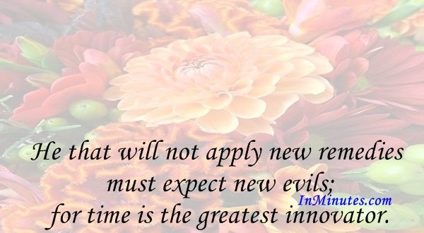 He that will not apply new remedies must expect new evils; for time is the greatest innovator. Francis Bacon