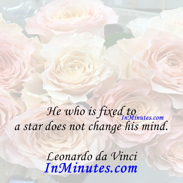 He who is fixed to a star does not change his mind. Leonardo da Vinci
