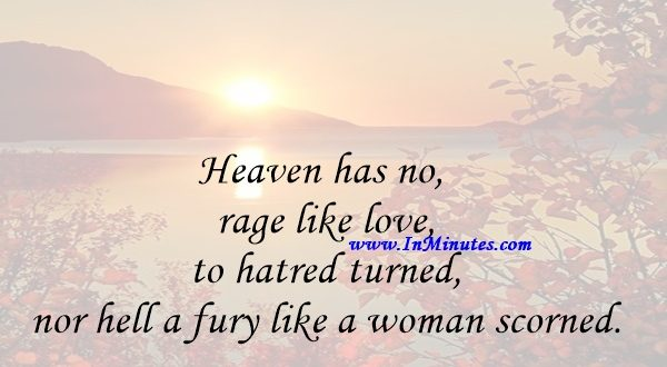 Heaven has no rage like love to hatred turned, nor hell a fury like a woman scorned.William Congreve