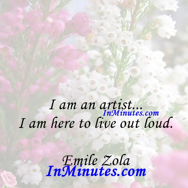 I am an artist... I am here to live out loud. Emile Zola
