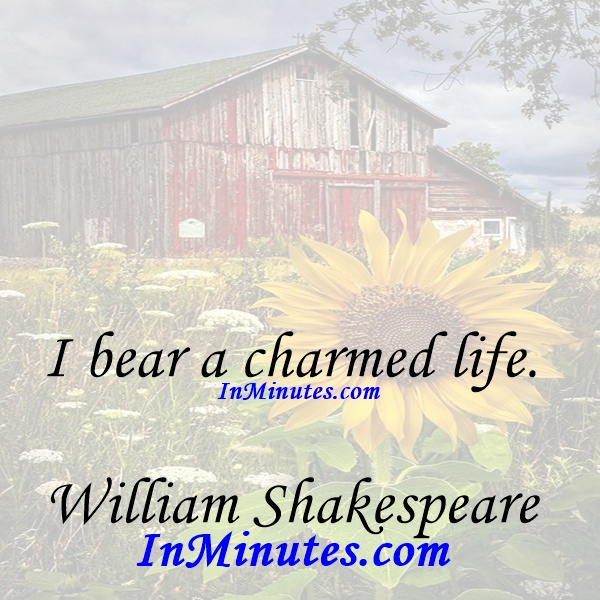 I bear a charmed life. William Shakespeare