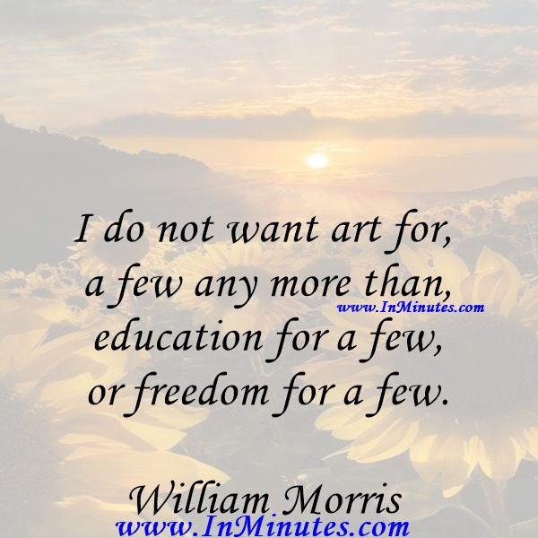 I do not want art for a few any more than education for a few, or freedom for a few.William Morris