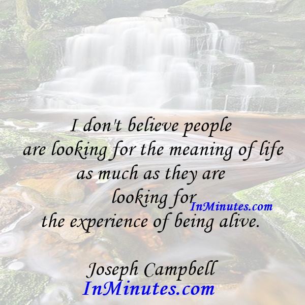 I don't believe people are looking for the meaning of life as much as they are looking for the experience of being alive. Joseph Campbell