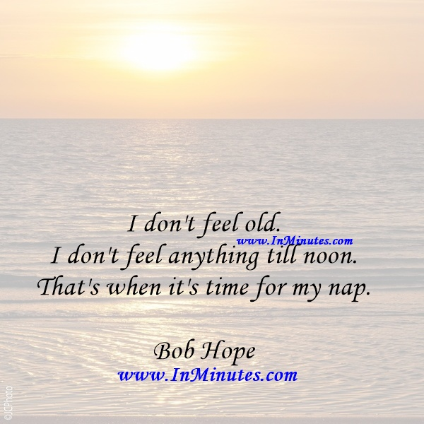 I don't feel old. I don't feel anything till noon. That's when it's time for my nap.Bob Hope