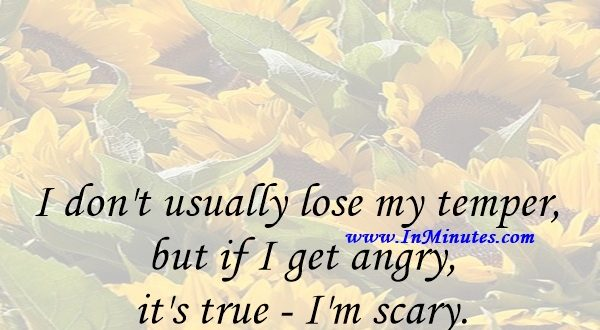 I don't usually lose my temper, but if I get angry, it's true - I'm scary.Eva Mendes