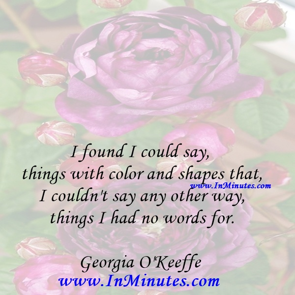 I found I could say things with color and shapes that I couldn't say any other way - things I had no words for.Georgia O'Keeffe