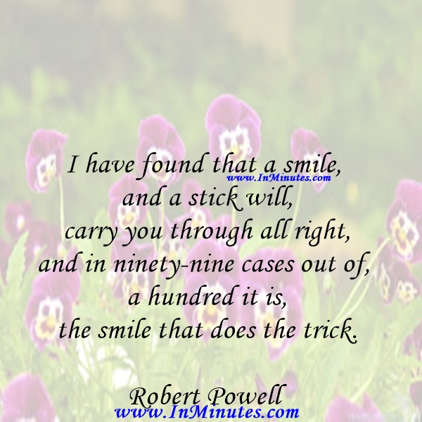 I have found that a smile and a stick will carry you through all right, and in ninety-nine cases out of a hundred it is the smile that does the trick.Robert Powell