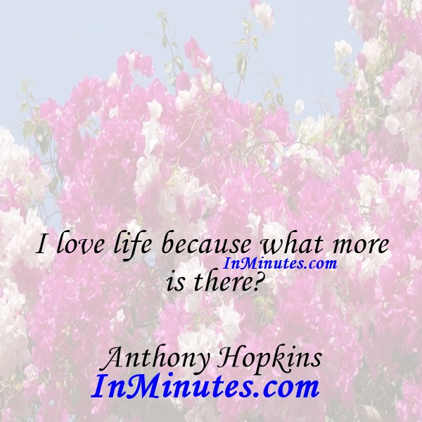 I love life because what more is there Anthony Hopkins