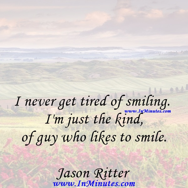 I never get tired of smiling. I'm just the kind of guy who likes to smile.Jason Ritter