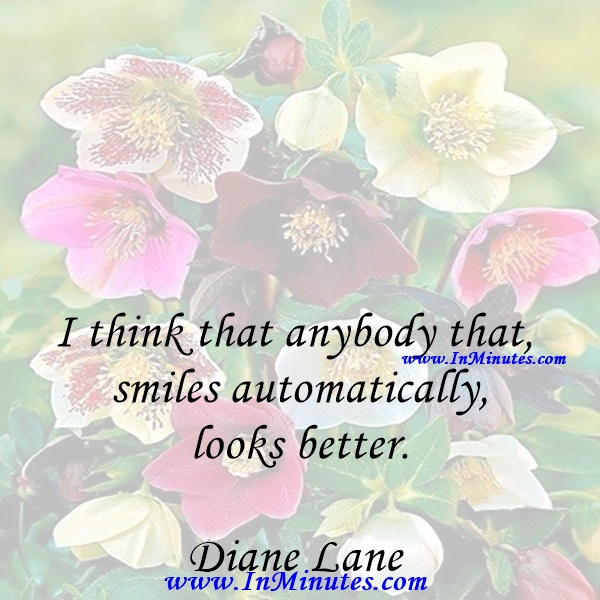 I think that anybody that smiles automatically looks better.Diane Lane