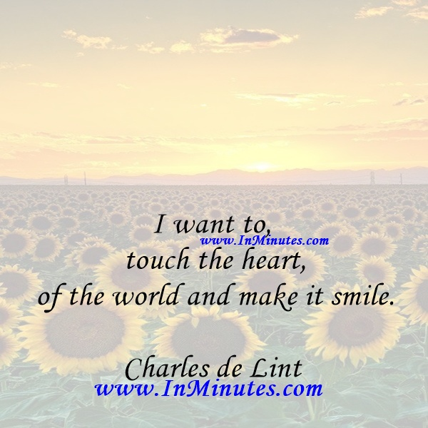I want to touch the heart of the world and make it smile.Charles de Lint