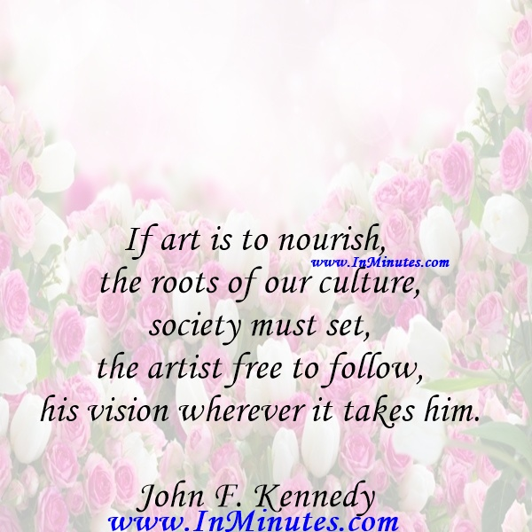 If art is to nourish the roots of our culture, society must set the artist free to follow his vision wherever it takes him.John F. Kennedy