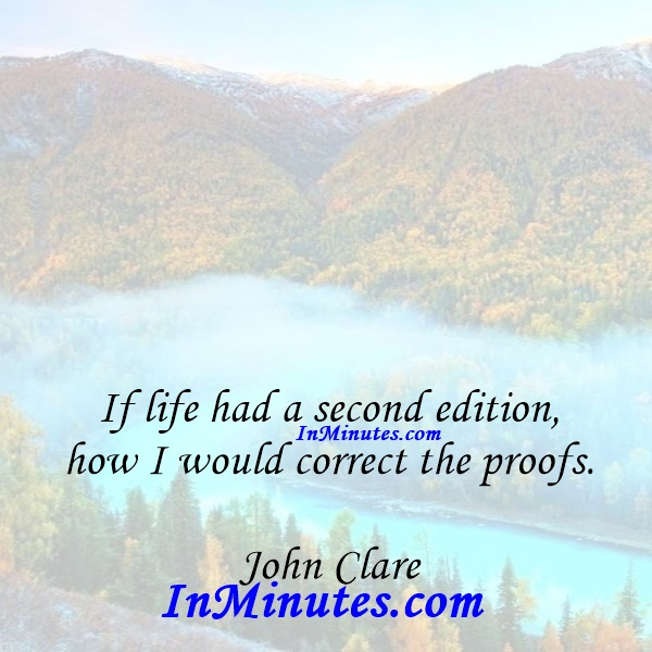 If life had a second edition, how I would correct the proofs. John Clare