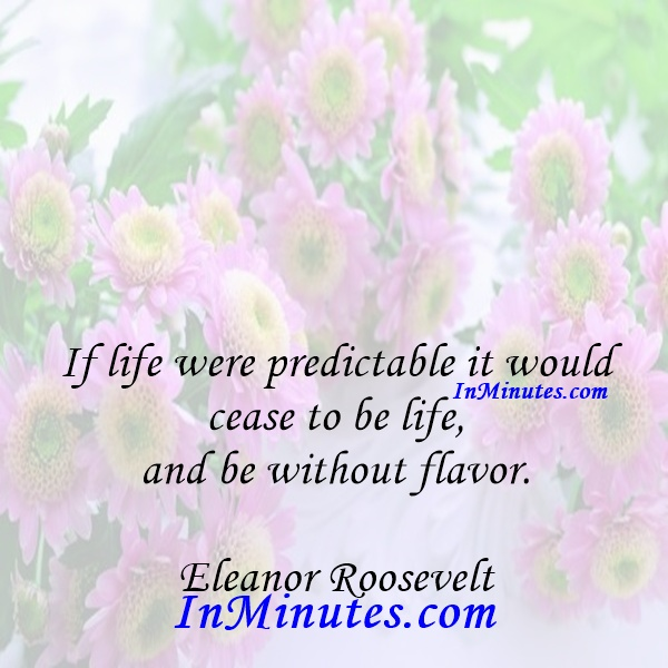 If life were predictable it would cease to be life, and be without flavor. Eleanor Roosevelt