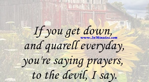 If you get down and quarell everyday, you're saying prayers to the devil, I say.Bob Marley