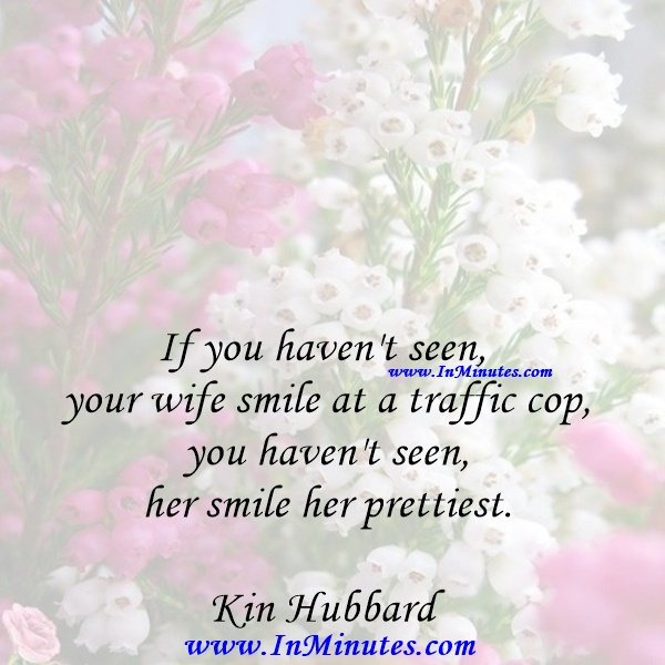 If you haven't seen your wife smile at a traffic cop, you haven't seen her smile her prettiest.Kin Hubbard